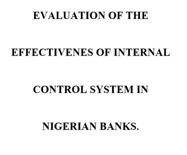 EVALUATION OF THE EFFECTIVENES OF INTERNAL CONTROL SYSTEM IN NIGERIAN BANKS.
