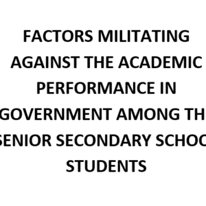 FACTORS MILITATING AGAINST THE ACADEMIC PERFORMANCE IN GOVERNMENT AMONG THE SENIOR SECONDARY SCHOOL STUDENTS