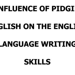INFLUENCE OF PIDGIN ENGLISH ON THE ENGLISH LANGUAGE WRITING SKILLS